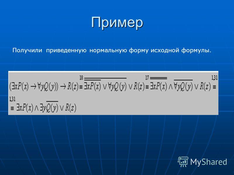 Пример Получили приведенную нормальную форму исходной формулы.