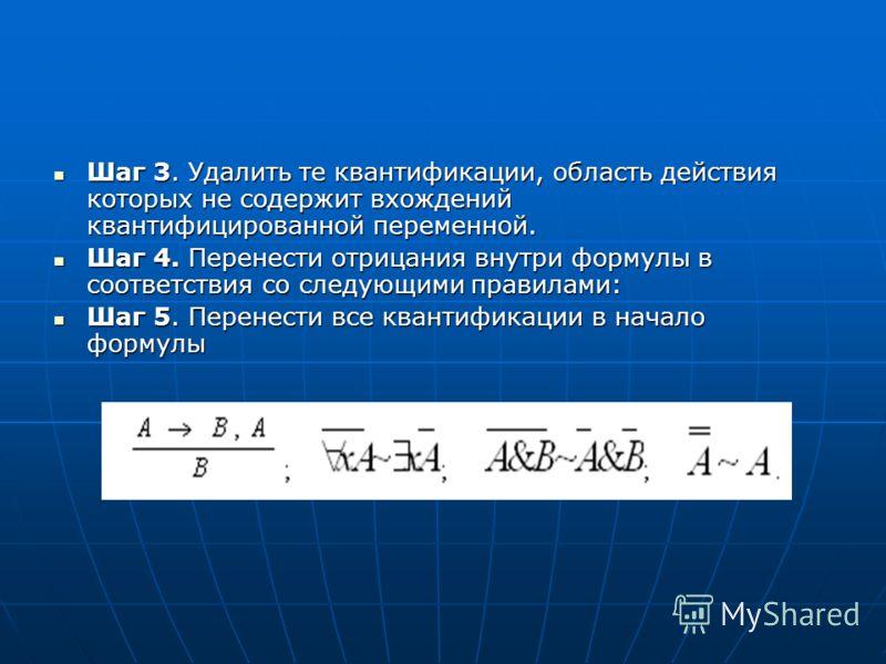 Шаг 3. Удалить те квантификации, область действия которых не содержит вхождений квантифицированной переменной. Шаг 3. Удалить те квантификации, область действия которых не содержит вхождений квантифицированной переменной. Шаг 4. Перенести отрицания в