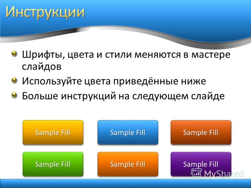 Шрифты, цвета и стили меняются в мастере слайдов Используйте цвета приведённые ниже Больше инструкций на следующем слайде Sample Fill