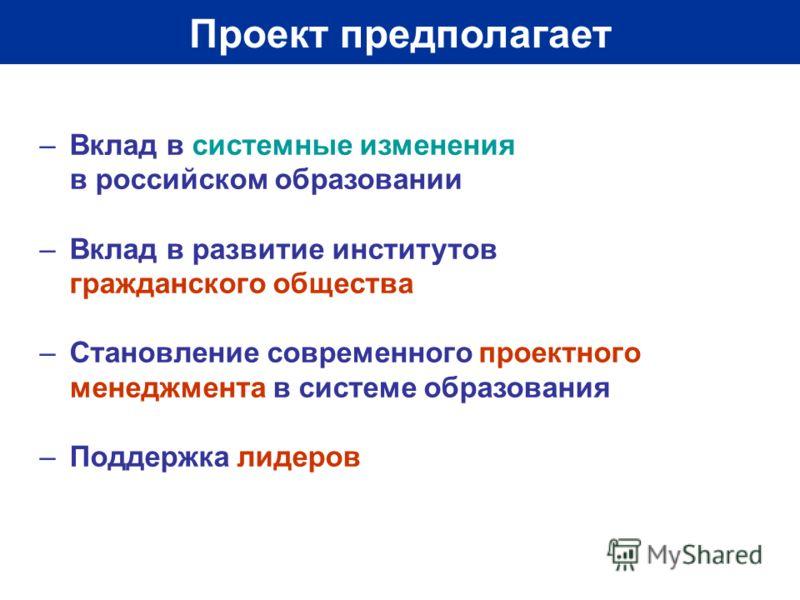 Проект предполагает –Вклад в системные изменения в российском образовании –Вклад в развитие институтов гражданского общества –Становление современного проектного менеджмента в системе образования –Поддержка лидеров