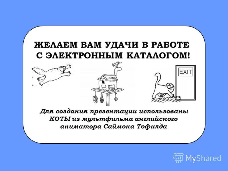 ЖЕЛАЕМ ВАМ УДАЧИ В РАБОТЕ С ЭЛЕКТРОННЫМ КАТАЛОГОМ! Для создания презентации использованы КОТЫ из мультфильма английского аниматора Саймона Тофилда EXIT