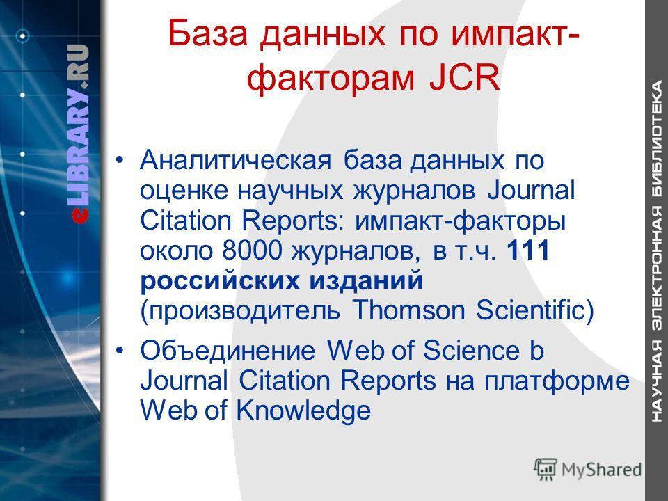 База данных по импакт- факторам JCR Аналитическая база данных по оценке научных журналов Journal Citation Reports: импакт-факторы около 8000 журналов, в т.ч. 111 российских изданий (производитель Thomson Scientific) Объединение Web of Science b Journ