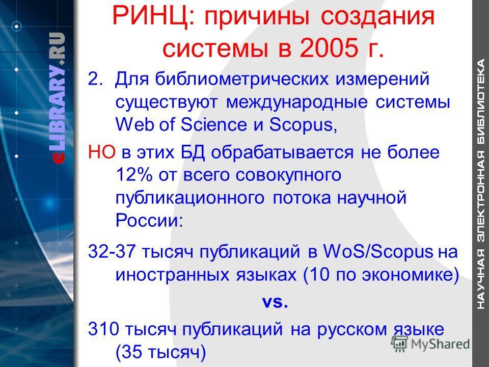 РИНЦ: причины создания системы в 2005 г. 2.Для библиометрических измерений существуют международные системы Web of Science и Scopus, НО в этих БД обрабатывается не более 12% от всего совокупного публикационного потока научной России: 32-37 тысяч публ