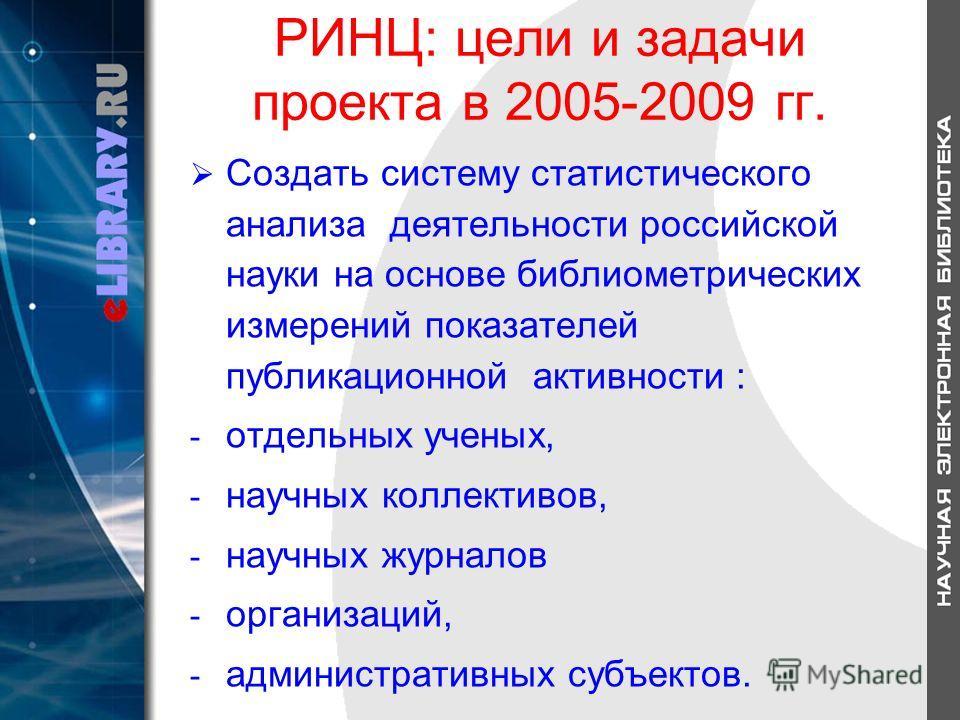 РИНЦ: цели и задачи проекта в 2005-2009 гг. Создать систему статистического анализа деятельности российской науки на основе библиометрических измерений показателей публикационной активности : - отдельных ученых, - научных коллективов, - научных журна