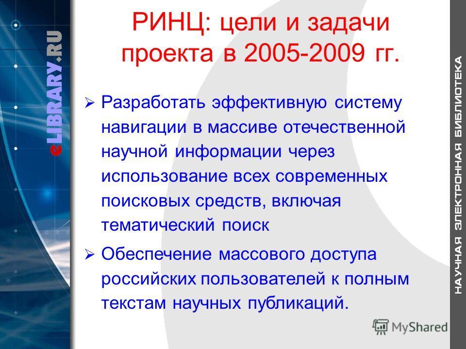 РИНЦ: цели и задачи проекта в 2005-2009 гг. Разработать эффективную систему навигации в массиве отечественной научной информации через использование всех современных поисковых средств, включая тематический поиск Обеспечение массового доступа российск