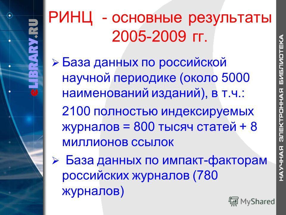 РИНЦ - основные результаты 2005-2009 гг. База данных по российской научной периодике (около 5000 наименований изданий), в т.ч.: 2100 полностью индексируемых журналов = 800 тысяч статей + 8 миллионов ссылок База данных по импакт-факторам российских жу