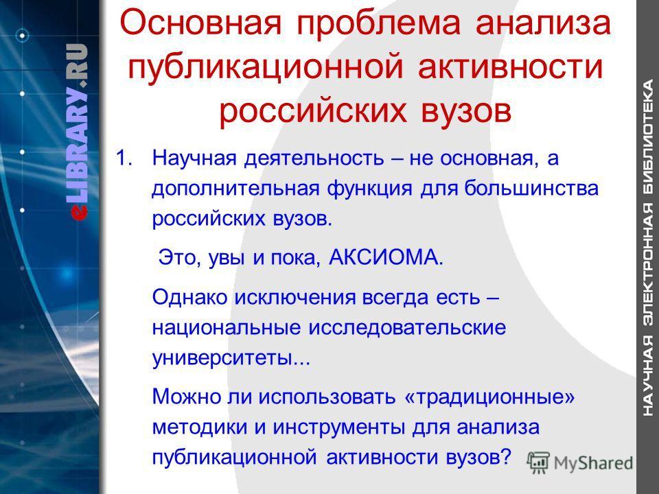 Основная проблема анализа публикационной активности российских вузов 1.Научная деятельность – не основная, а дополнительная функция для большинства российских вузов. Это, увы и пока, АКСИОМА. Однако исключения всегда есть – национальные исследователь