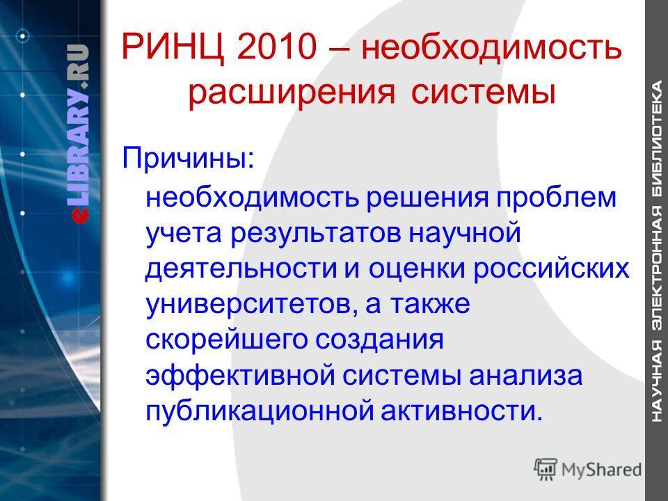 РИНЦ 2010 – необходимость расширения системы Причины: необходимость решения проблем учета результатов научной деятельности и оценки российских университетов, а также скорейшего создания эффективной системы анализа публикационной активности.