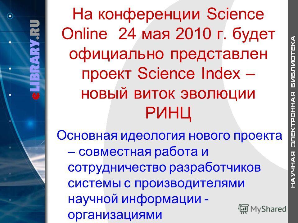 На конференции Science Online 24 мая 2010 г. будет официально представлен проект Science Index – новый виток эволюции РИНЦ Основная идеология нового проекта – совместная работа и сотрудничество разработчиков системы с производителями научной информац
