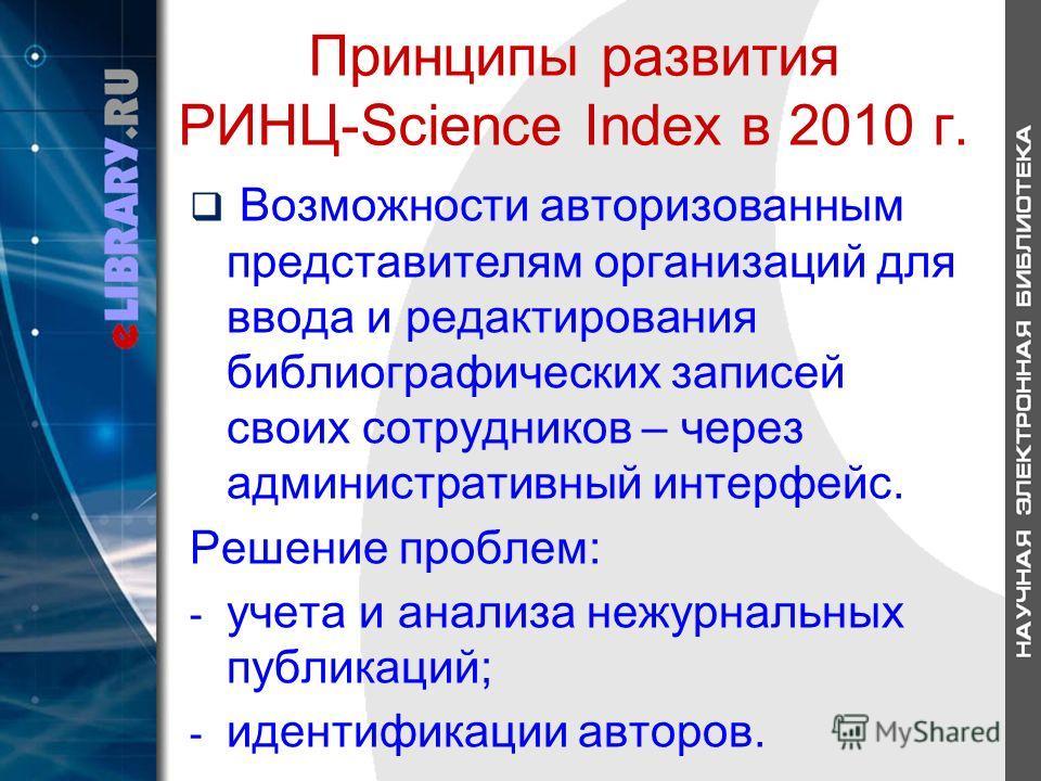Принципы развития РИНЦ-Science Index в 2010 г. Возможности авторизованным представителям организаций для ввода и редактирования библиографических записей своих сотрудников – через административный интерфейс. Решение проблем: - учета и анализа нежурна