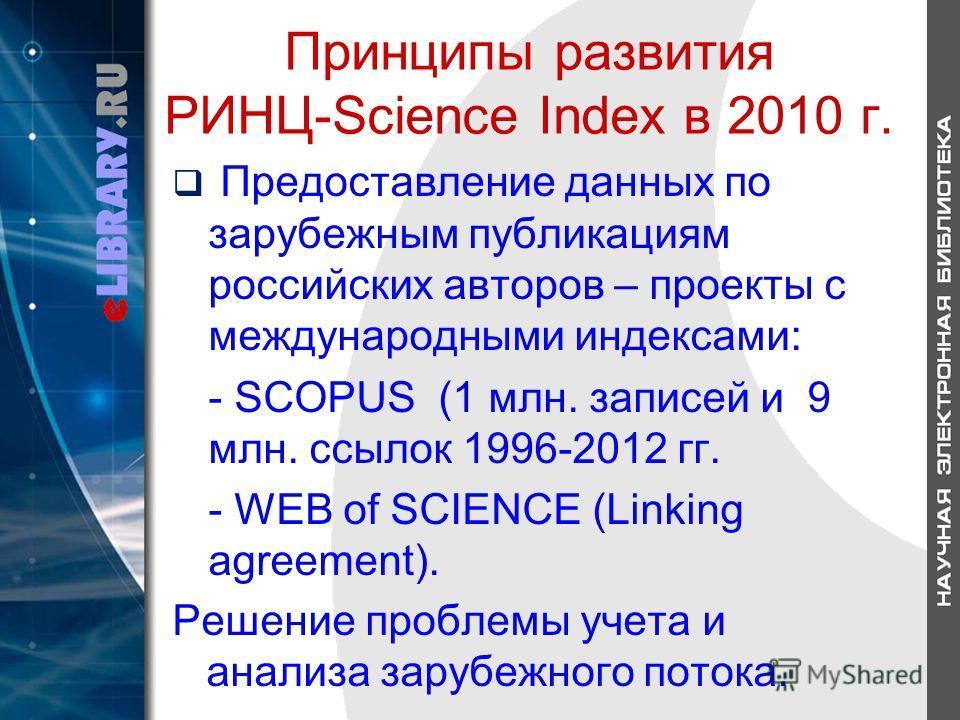 Принципы развития РИНЦ-Science Index в 2010 г. Предоставление данных по зарубежным публикациям российских авторов – проекты с международными индексами: - SCOPUS (1 млн. записей и 9 млн. ссылок 1996-2012 гг. - WEB of SCIENCE (Linking agreement). Решен