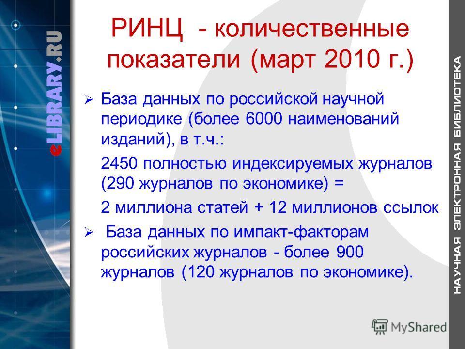 РИНЦ - количественные показатели (март 2010 г.) База данных по российской научной периодике (более 6000 наименований изданий), в т.ч.: 2450 полностью индексируемых журналов (290 журналов по экономике) = 2 миллиона статей + 12 миллионов ссылок База да