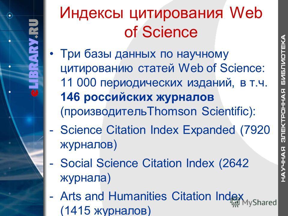 Индексы цитирования Web of Science Три базы данных по научному цитированию статей Web of Science: 11 000 периодических изданий, в т.ч. 146 российских журналов (производительThomson Scientific): -Science Citation Index Expanded (7920 журналов) -Social