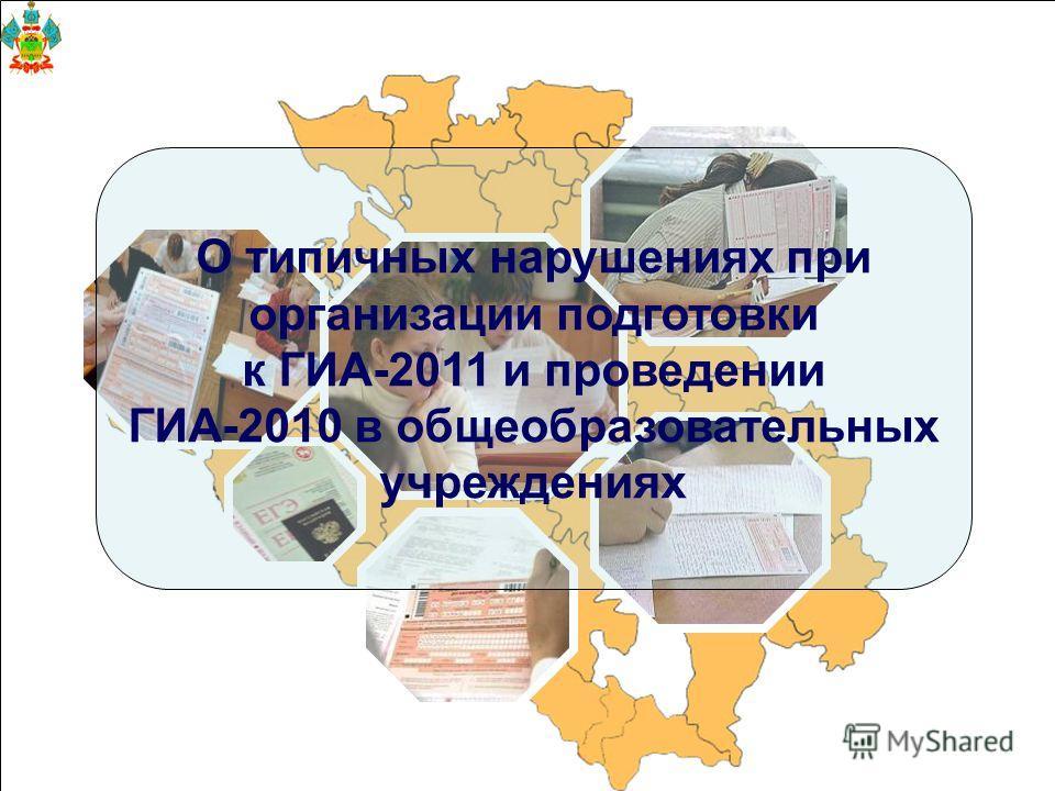 О типичных нарушениях при организации подготовки к ГИА-2011 и проведении ГИА-2010 в общеобразовательных учреждениях
