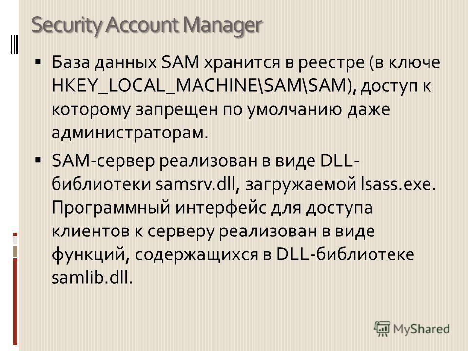 Security Account Manager База данных SAM хранится в реестре (в ключе HKEY_LOCAL_MACHINE\SAM\SAM), доступ к которому запрещен по умолчанию даже администраторам. SAM-сервер реализован в виде DLL- библиотеки samsrv.dll, загружаемой lsass.exe. Программны