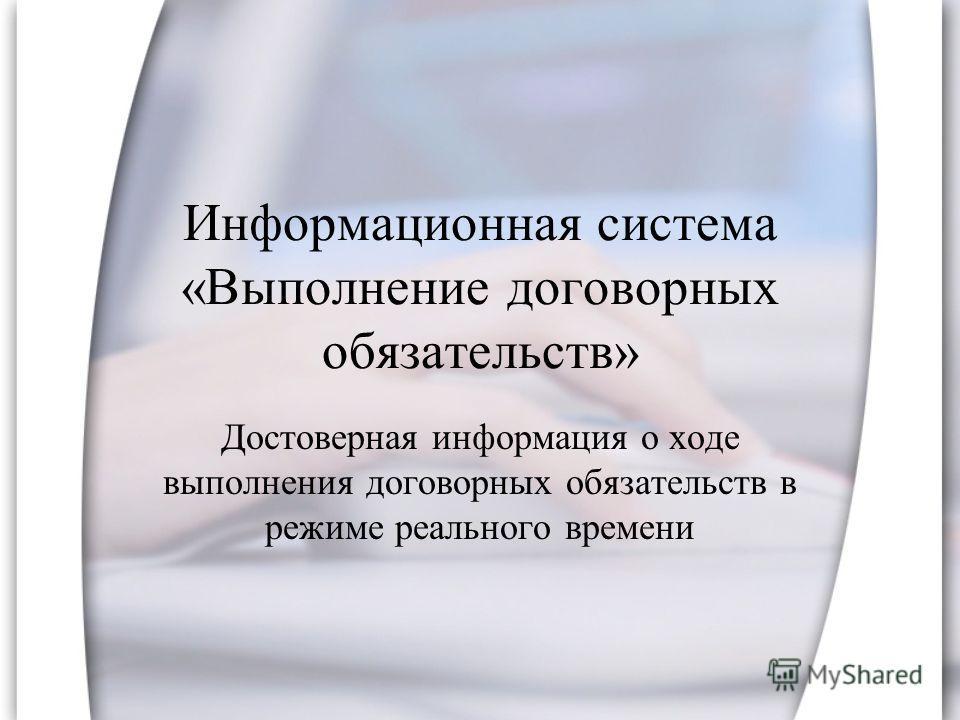 Информационная система «Выполнение договорных обязательств» Достоверная информация о ходе выполнения договорных обязательств в режиме реального времени