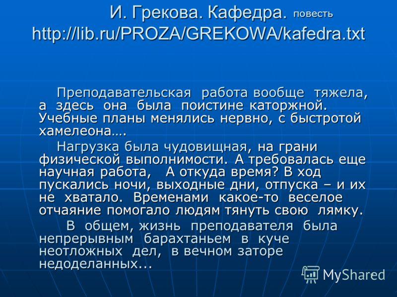 7 И. Грекова. Кафедра. http://lib.ru/PROZA/GREKOWA/kafedra.txt И. Грекова. Кафедра. http://lib.ru/PROZA/GREKOWA/kafedra.txt Преподавательская работа вообще тяжела, а здесь она была поистине каторжной. Учебные планы менялись нервно, с быстротой хамеле