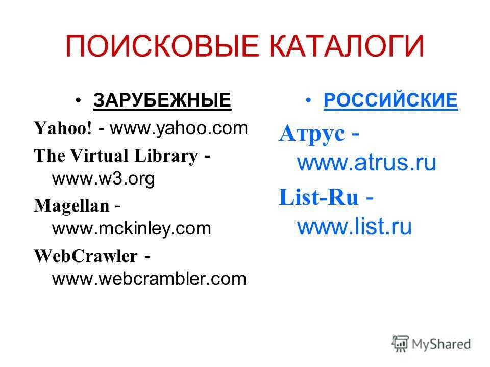 ПОИСКОВЫЕ КАТАЛОГИ ЗАРУБЕЖНЫЕ Yahoo! - www.yahoo.com The Virtual Library - www.w3.org Magellan - www.mckinley.com WebCrawler - www.webcrambler.com РОССИЙСКИЕ Атрус - www.atrus.ru List-Ru - www.list.ru
