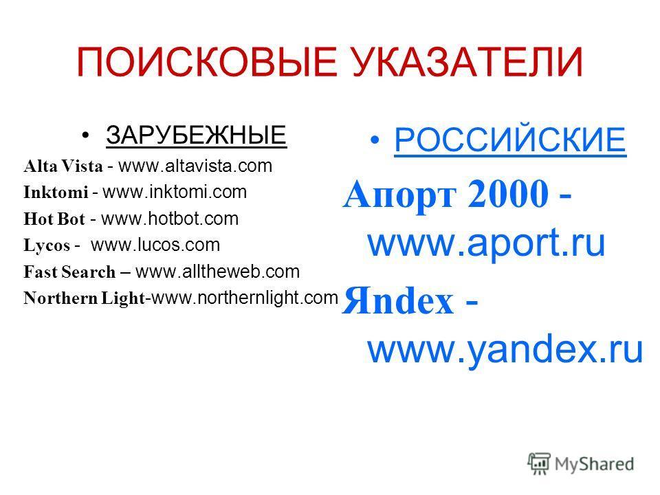 ПОИСКОВЫЕ УКАЗАТЕЛИ ЗАРУБЕЖНЫЕ Alta Vista - www. altavista.com Inktomi - www.inktomi.com Hot Bot - www.hotbot.com Lycos - www.lucos.com Fast Search – www.alltheweb.com Northern Light -www.northernlight.com РОССИЙСКИЕ Апорт 2000 - www.aport.ru Яndex -
