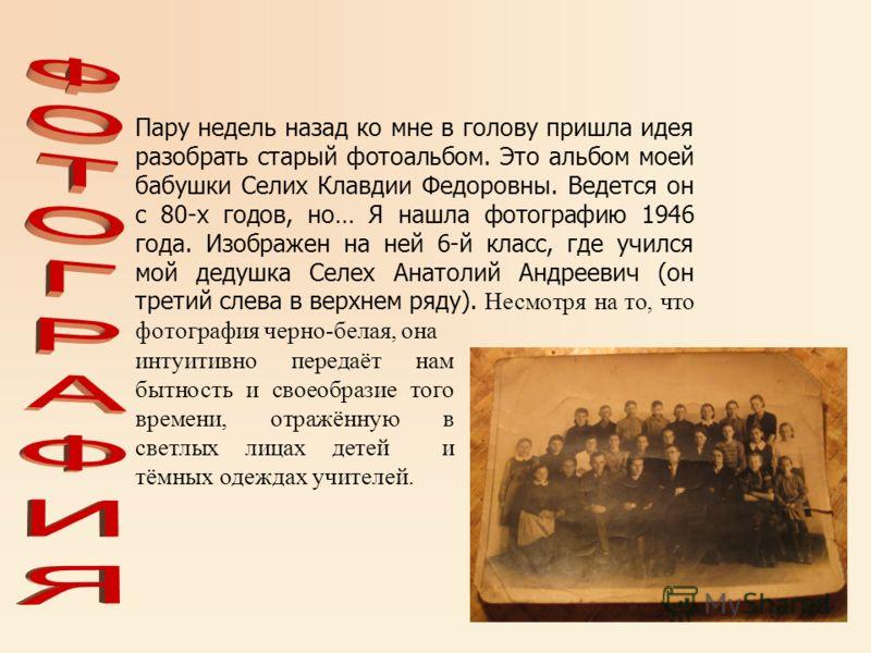 Пару недель назад ко мне в голову пришла идея разобрать старый фотоальбом. Это альбом моей бабушки Селих Клавдии Федоровны. Ведется он с 80-х годов, но… Я нашла фотографию 1946 года. Изображен на ней 6-й класс, где учился мой дедушка Селех Анатолий А