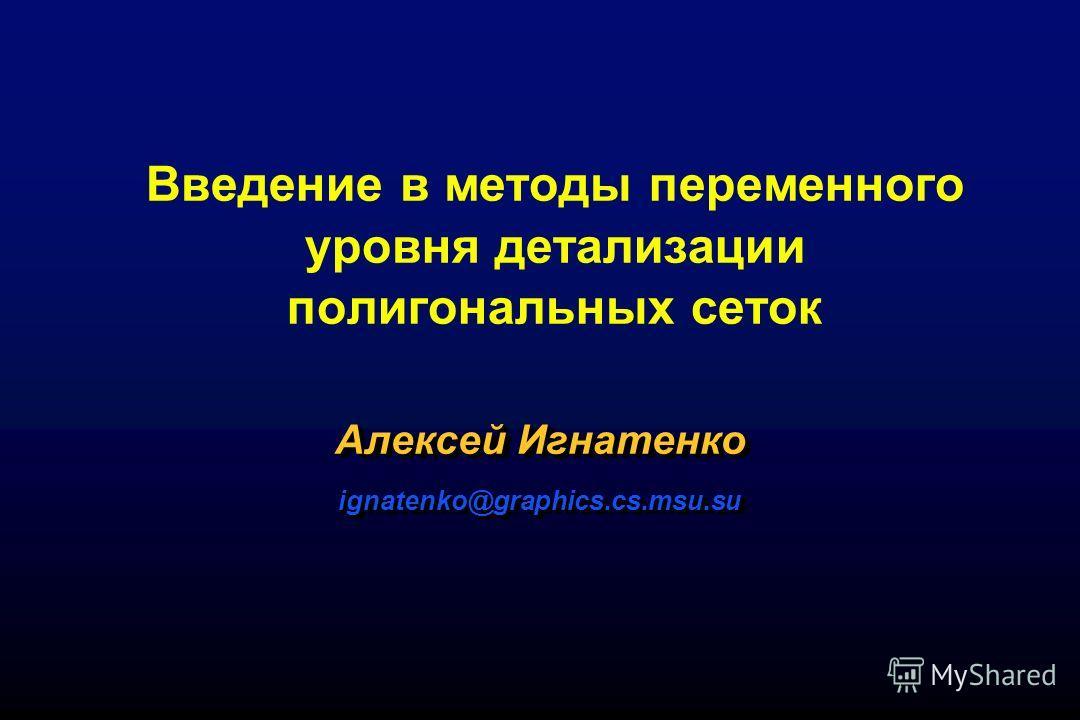 Введение в методы переменного уровня детализации полигональных сеток Алексей Игнатенко ignatenko@graphics.cs.msu.su ignatenko@graphics.cs.msu.su