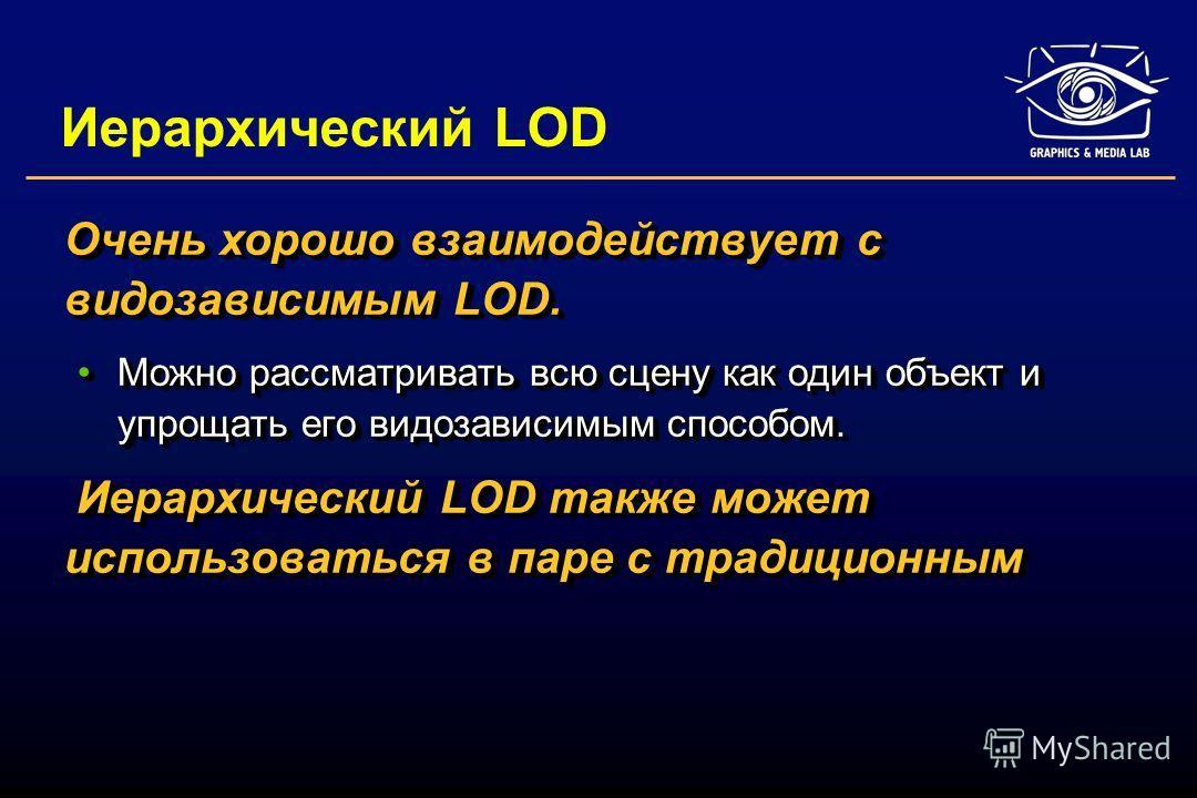 Иерархический LOD Очень хорошо взаимодействует с видозависимым LOD. Можно рассматривать всю сцену как один объект и упрощать его видозависимым способом.Можно рассматривать всю сцену как один объект и упрощать его видозависимым способом. Иерархический