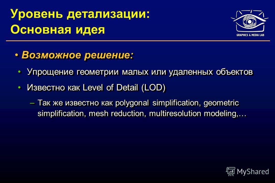 Уровень детализации: Основная идея Возможное решение: Возможное решение: Упрощение геометрии малых или удаленных объектовУпрощение геометрии малых или удаленных объектов Известно как Level of Detail (LOD)Известно как Level of Detail (LOD) –Так же изв