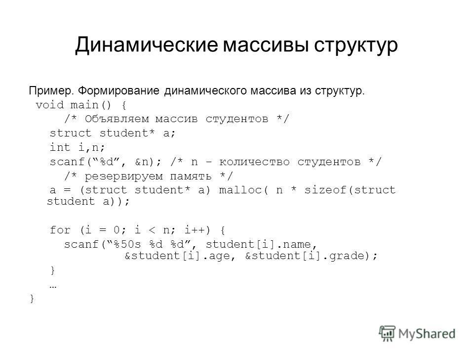 Динамические массивы структур Пример. Формирование динамического массива из структур. void main() { /* Объявляем массив студентов */ struct student* a; int i,n; scanf(%d, &n); /* n - количество студентов */ /* резервируем память */ a = (struct studen