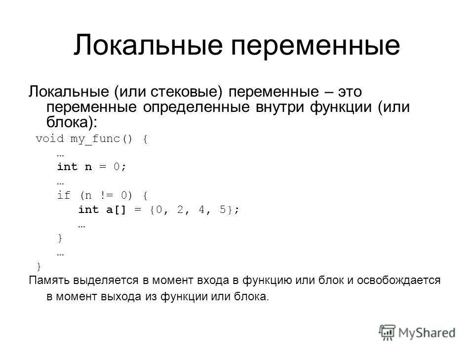 Локальные переменные Локальные (или стековые) переменные – это переменные определенные внутри функции (или блока): void my_func() { … int n = 0; … if (n != 0) { int a[] = {0, 2, 4, 5}; … } … } Память выделяется в момент входа в функцию или блок и осв