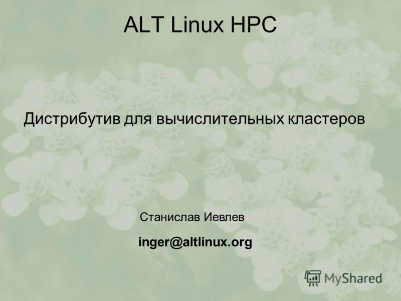 ALT Linux HPC Дистрибутив для вычислительных кластеров Станислав Иевлев inger@altlinux.org