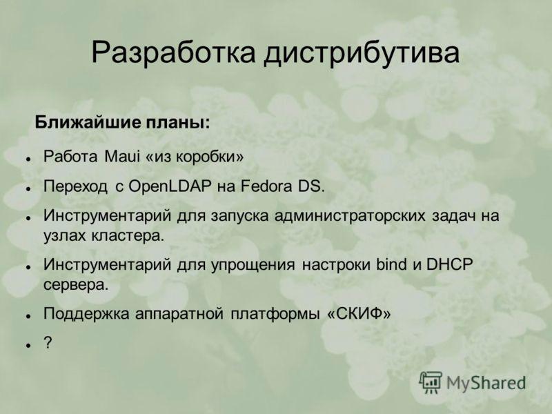 Разработка дистрибутива Работа Maui «из коробки» Переход с OpenLDAP на Fedora DS. Инструментарий для запуска администраторских задач на узлах кластера. Инструментарий для упрощения настроки bind и DHCP сервера. Поддержка аппаратной платформы «СКИФ» ?