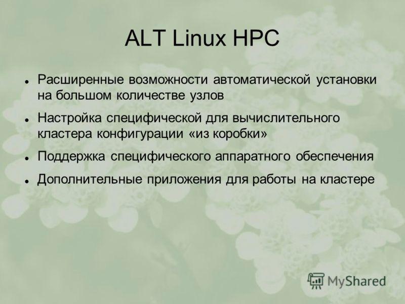 ALT Linux HPC Расширенные возможности автоматической установки на большом количестве узлов Настройка специфической для вычислительного кластера конфигурации «из коробки» Поддержка специфического аппаратного обеспечения Дополнительные приложения для р