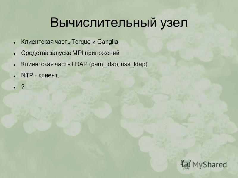 Вычислительный узел Клиентская часть Torque и Ganglia Средства запуска MPI приложений Клиентская часть LDAP (pam_ldap, nss_ldap) NTP - клиент. ?