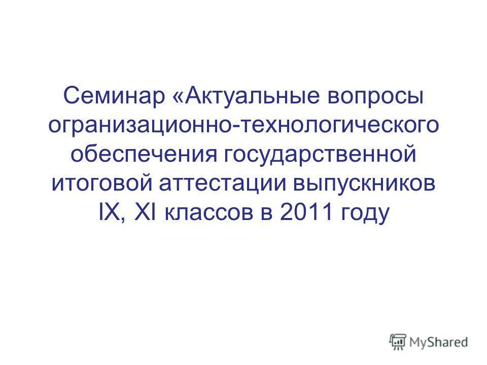 Семинар «Актуальные вопросы огранизационно-технологического обеспечения государственной итоговой аттестации выпускников IX, XI классов в 2011 году