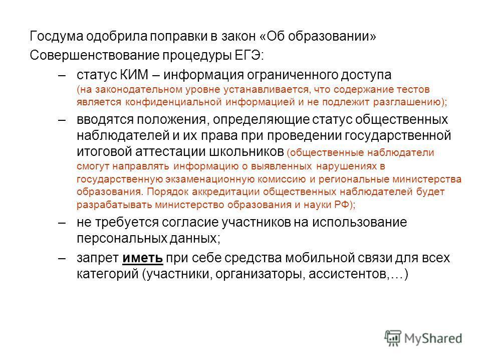 Госдума одобрила поправки в закон «Об образовании» Совершенствование процедуры ЕГЭ: –статус КИМ – информация ограниченного доступа (на законодательном уровне устанавливается, что содержание тестов является конфиденциальной информацией и не подлежит р