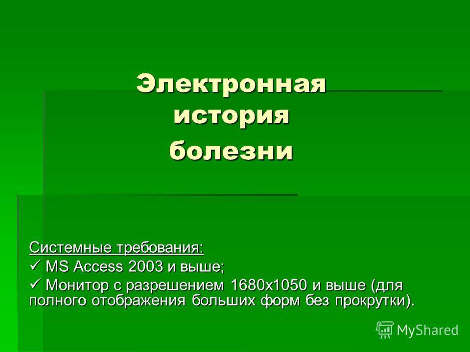 Электронная история болезни Системные требования: MS Access 2003 и выше; MS Access 2003 и выше; Монитор с разрешением 1680х1050 и выше (для полного отображения больших форм без прокрутки). Монитор с разрешением 1680х1050 и выше (для полного отображен
