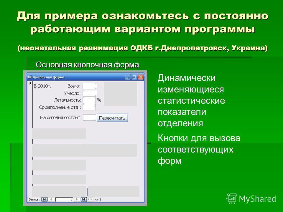 Для примера ознакомьтесь с постоянно работающим вариантом программы (неонатальная реанимация ОДКБ г.Днепропетровск, Украина) Основная кнопочная форма Кнопки для вызова соответствующих форм Динамически изменяющиеся статистические показатели отделения