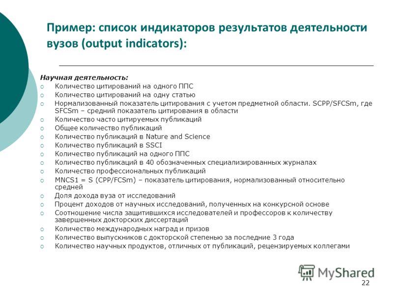 22 Пример: список индикаторов результатов деятельности вузов (output indicators): Научная деятельность: Количество цитирований на одного ППС Количество цитирований на одну статью Нормализованный показатель цитирования с учетом предметной области. SСP