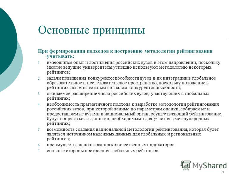 5 Основные принципы При формировании подходов к построению методологии рейтингования учитывать: 1. имеющийся опыт и достижения российских вузов в этом направлении, поскольку многие ведущие университеты успешно используют методологию некоторых рейтинг