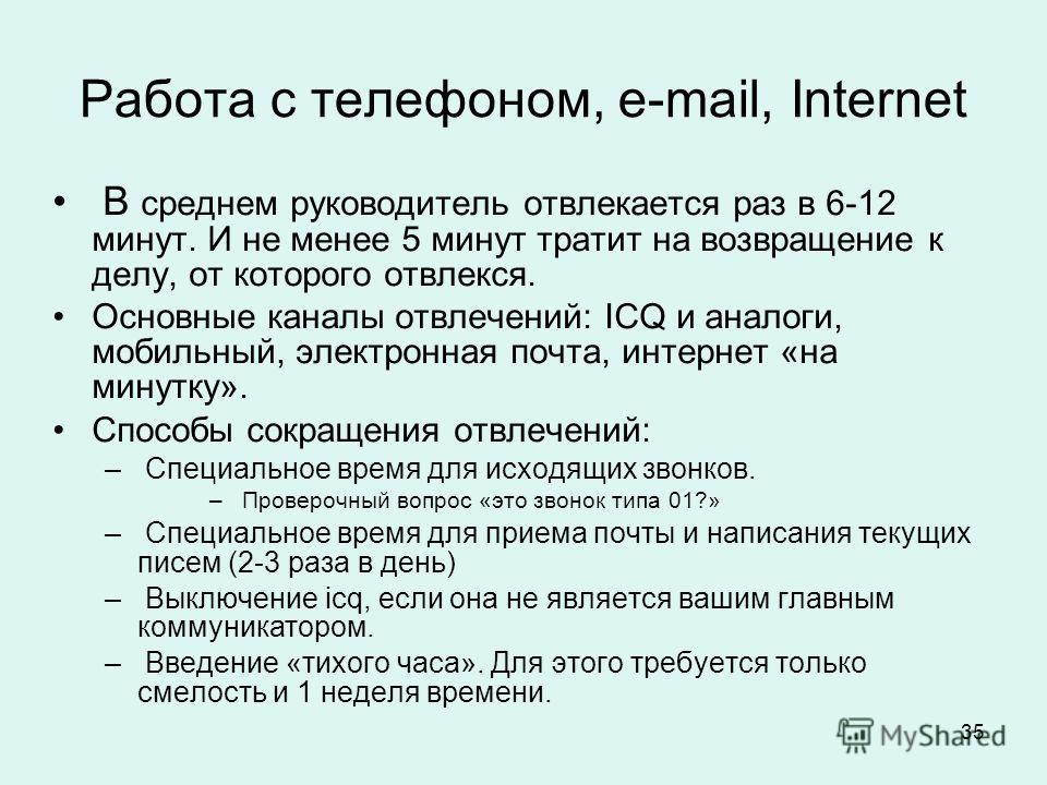 35 Работа с телефоном, e-mail, Internet В среднем руководитель отвлекается раз в 6-12 минут. И не менее 5 минут тратит на возвращение к делу, от которого отвлекся. Основные каналы отвлечений: ICQ и аналоги, мобильный, электронная почта, интернет «на