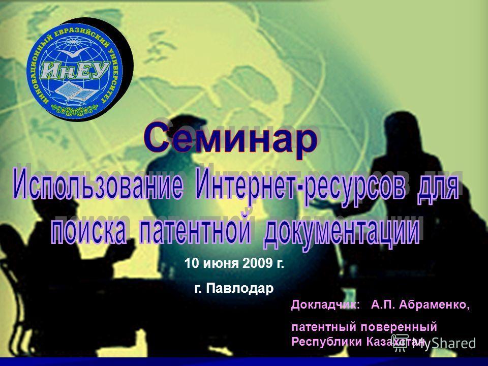 Докладчик: А.П. Абраменко, патентный поверенный Республики Казахстан 10 июня 2009 г. г. Павлодар