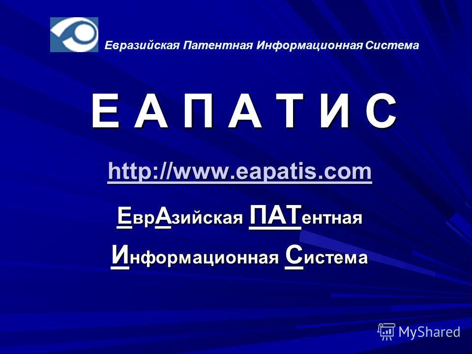 Е А П А Т И С http://www.eapatis.com Е вр А зийская ПАТ ентная И нформационная С истема Евразийская Патентная Информационная Система