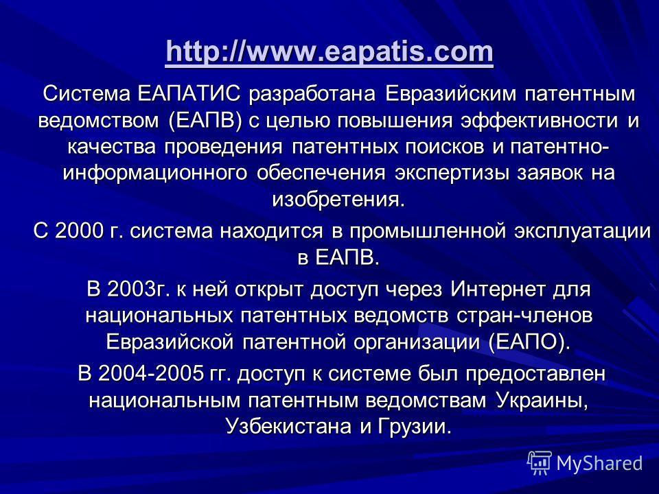 http://www.eapatis.com Система ЕАПАТИС разработана Евразийским патентным ведомством (ЕАПВ) с целью повышения эффективности и качества проведения патентных поисков и патентно- информационного обеспечения экспертизы заявок на изобретения. С 2000 г. сис