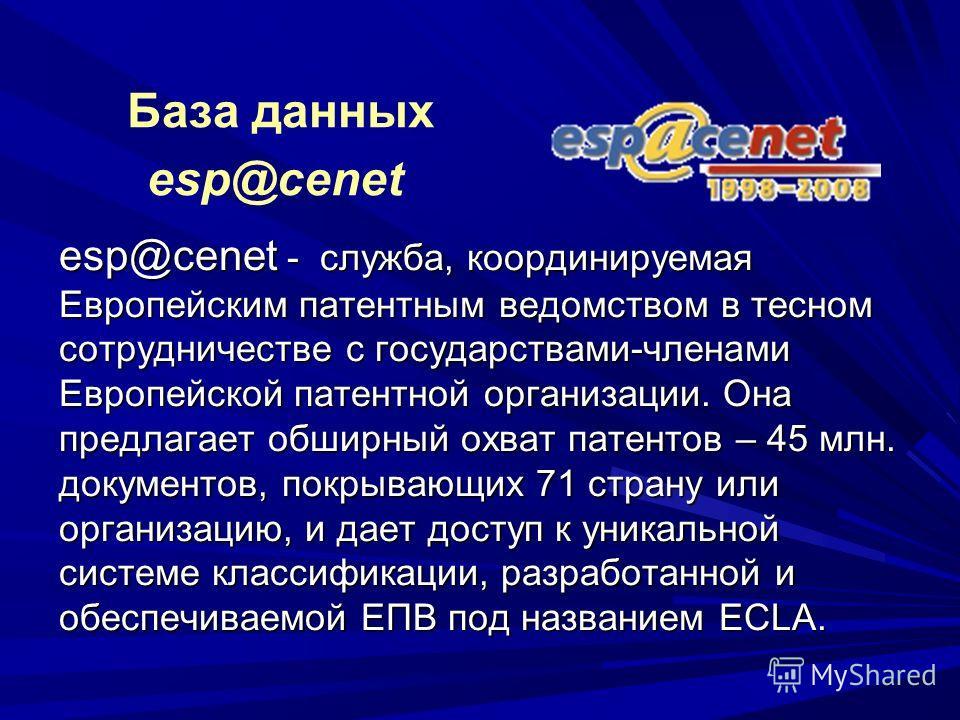 esp@cenet - служба, координируемая Европейским патентным ведомством в тесном сотрудничестве с государствами-членами Европейской патентной организации. Она предлагает обширный охват патентов – 45 млн. документов, покрывающих 71 страну или организацию,