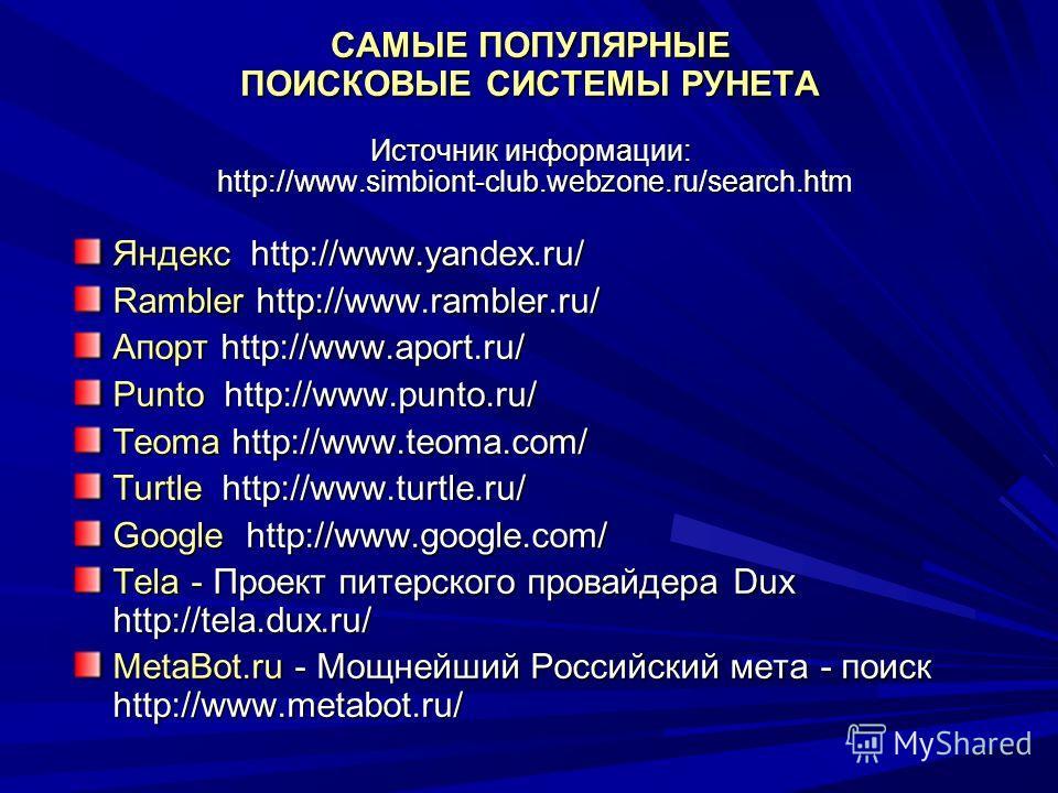 САМЫЕ ПОПУЛЯРНЫЕ ПОИСКОВЫЕ СИСТЕМЫ РУНЕТА Источник информации: http://www.simbiont-club.webzone.ru/search.htm Яндекс http://www.yandex.ru/ Rambler http://www.rambler.ru/ Апорт http://www.aport.ru/ Punto http://www.punto.ru/ Teoma http://www.teoma.com