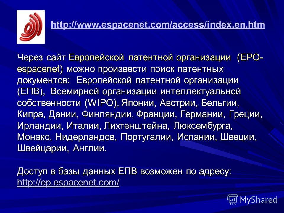 Через сайт Европейской патентной организации (EPO- espacenet) можно произвести поиск патентных документов: Европейской патентной организации (ЕПВ), Всемирной организации интеллектуальной собственности (WIPO), Японии, Австрии, Бельгии, Кипра, Дании, Ф