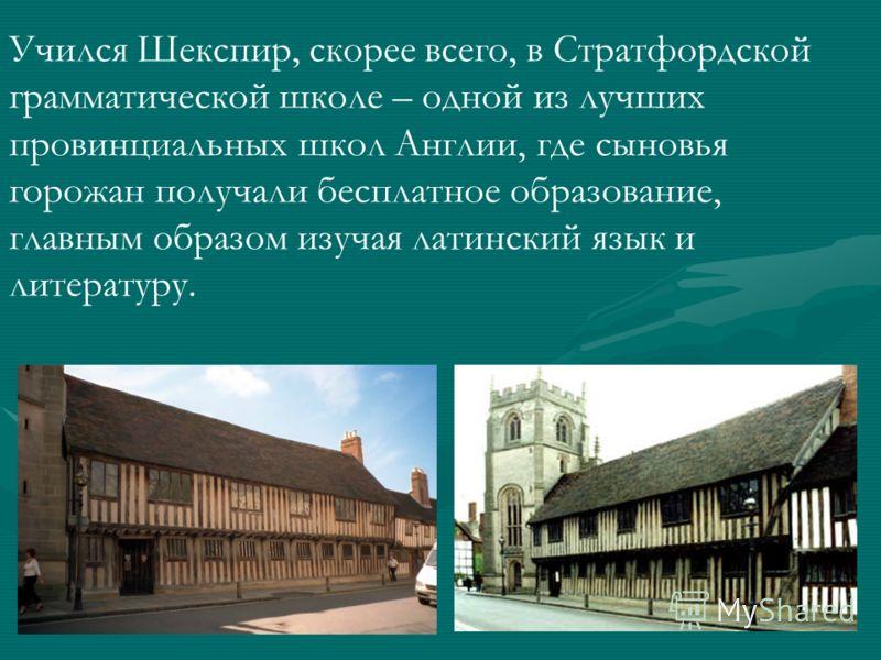 Учился Шекспир, скорее всего, в Стратфордской грамматической школе – одной из лучших провинциальных школ Англии, где сыновья горожан получали бесплатное образование, главным образом изучая латинский язык и литературу.