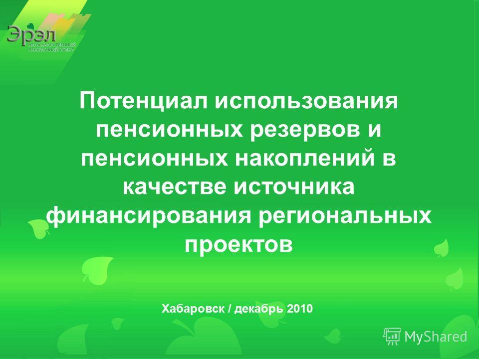 Потенциал использования пенсионных резервов и пенсионных накоплений в качестве источника финансирования региональных проектов Хабаровск / декабрь 2010