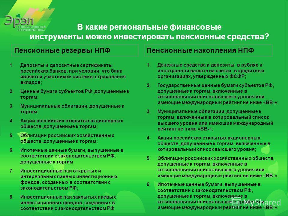 В какие региональные финансовые инструменты можно инвестировать пенсионные средства? Пенсионные резервы НПФПенсионные накопления НПФ 1.Депозиты и депозитные сертификаты российских банков, при условии, что банк является участником системы страхования