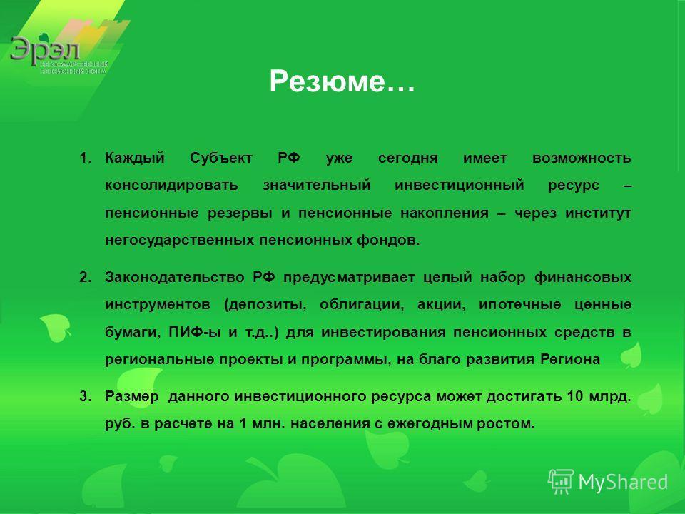 Резюме… 1.Каждый Субъект РФ уже сегодня имеет возможность консолидировать значительный инвестиционный ресурс – пенсионные резервы и пенсионные накопления – через институт негосударственных пенсионных фондов. 2.Законодательство РФ предусматривает целы